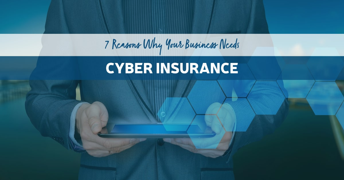7 Reasons Why Your Business Needs Cyber Insurance
