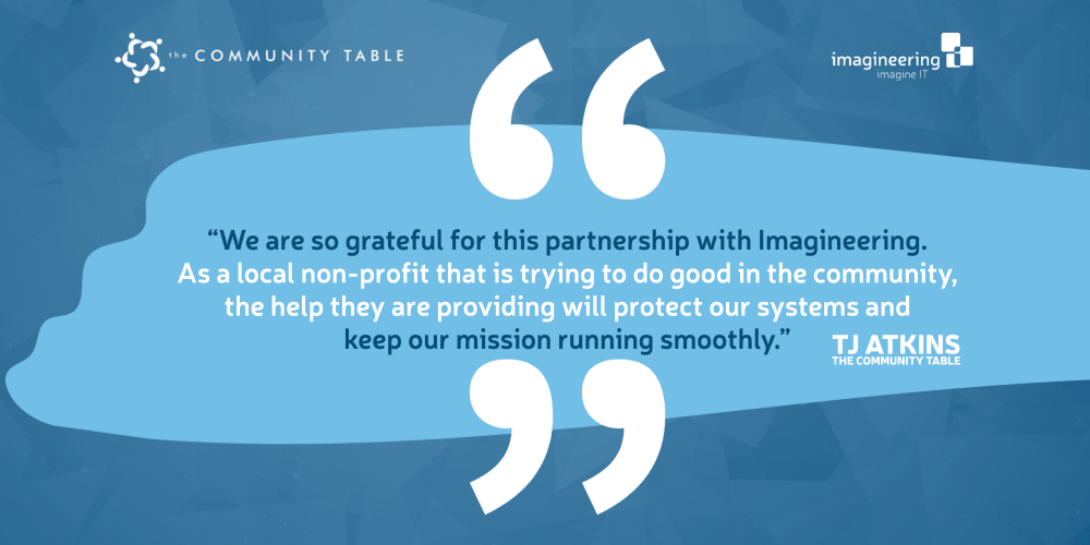 We are so grateful for this partnership with Imagineering, The Community Table Executive Director, TJ Atkins, said. As a local non-profit that is trying to do good in the community, the help they are providing will protect our systems and keep our mission running smoothly.